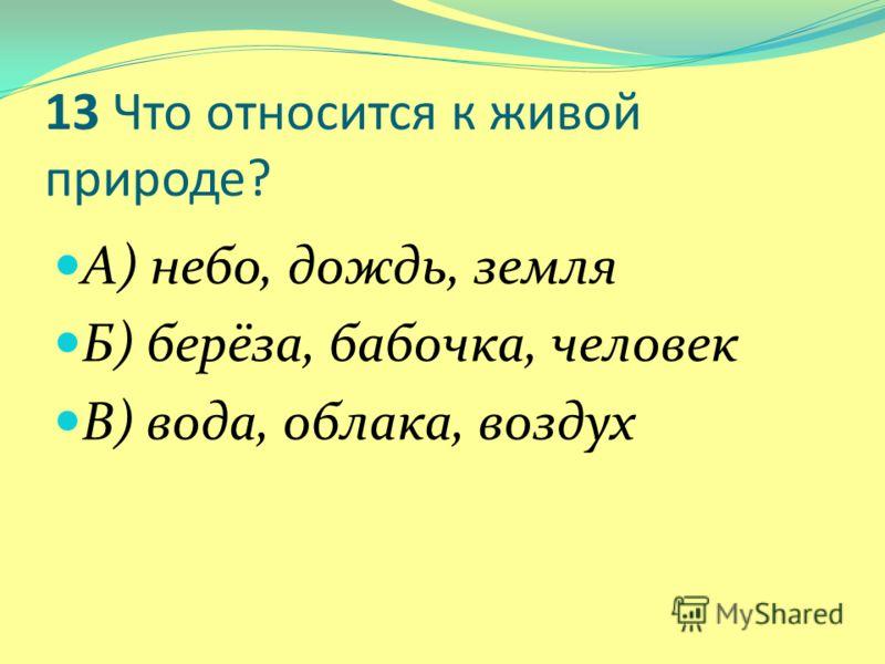 13 Что относится к живой природе? А) небо, дождь, земля Б) берёза, бабочка, человек В) вода, облака, воздух