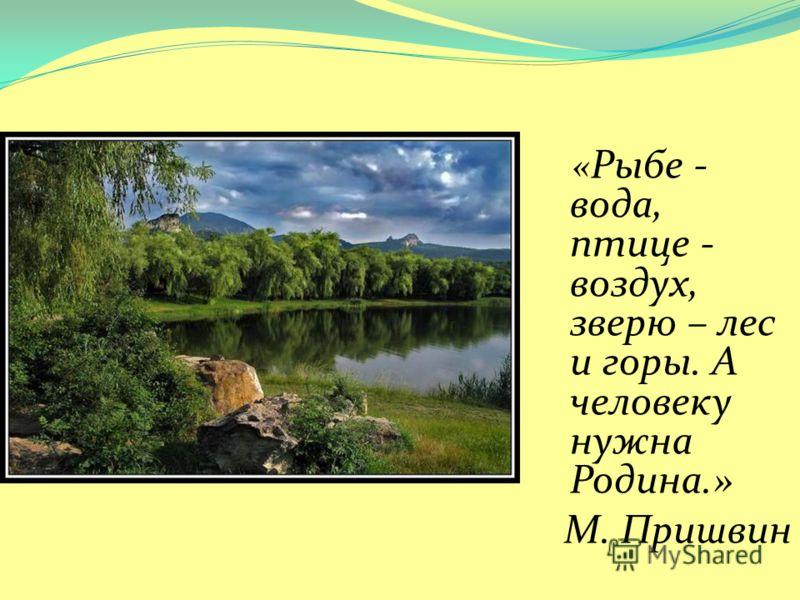 « Рыбе - вода, птице - воздух, зверю – лес и горы. А человеку нужна Родина.» М. Пришвин