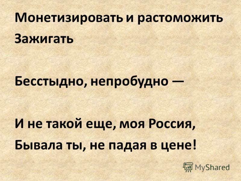 Монетизировать и растоможить Зажигать Бесстыдно, непробудно И не такой еще, моя Россия, Бывала ты, не падая в цене!