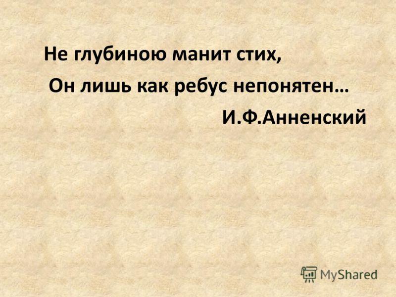Не глубиною манит стих, Он лишь как ребус непонятен… И.Ф.Анненский