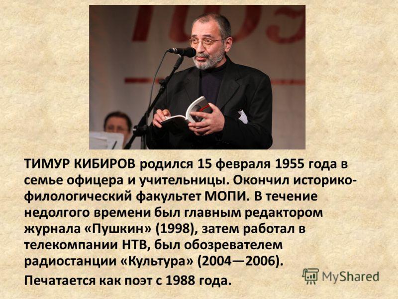 ТИМУР КИБИРОВ родился 15 февраля 1955 года в семье офицера и учительницы. Окончил историко- филологический факультет МОПИ. В течение недолгого времени был главным редактором журнала «Пушкин» (1998), затем работал в телекомпании НТВ, был обозревателем