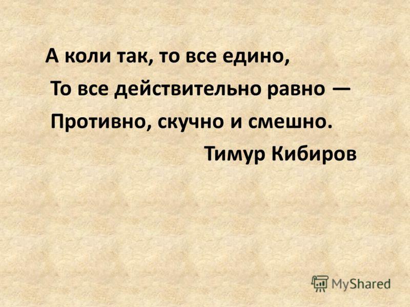 А коли так, то все едино, То все действительно равно Противно, скучно и смешно. Тимур Кибиров
