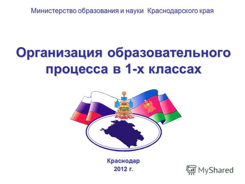 Организация образовательного процесса в 1-х классах Краснодар 2012 г. Министерство образования и науки Краснодарского края