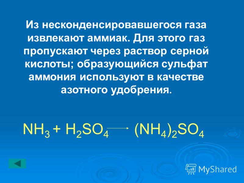 Из несконденсировавшегося газа извлекают аммиак. Для этого газ пропускают через раствор серной кислоты; образующийся сульфат аммония используют в качестве азотного удобрения. NH 3 + H 2 SO 4 (NH 4 ) 2 SO 4