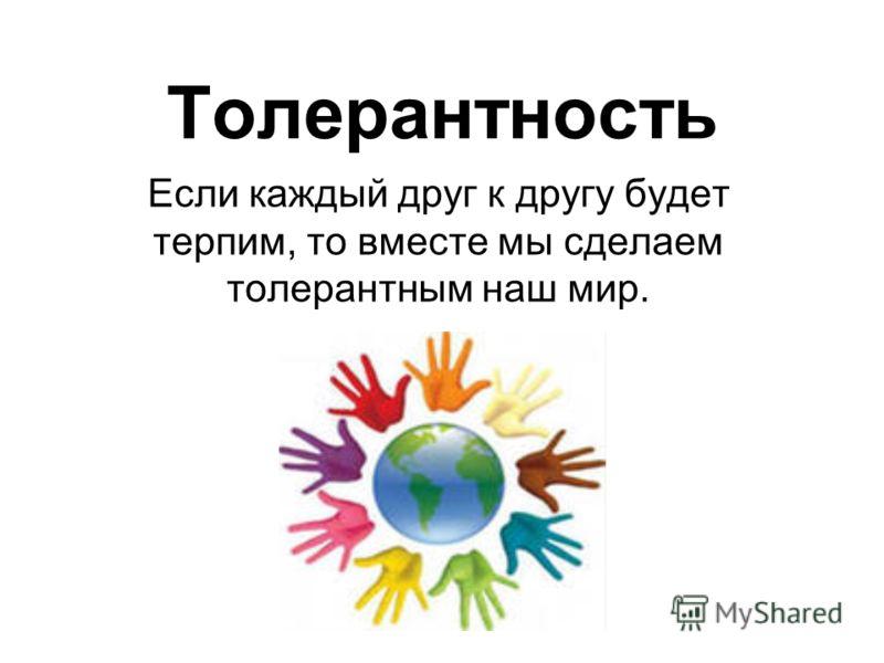 Толерантность Если каждый друг к другу будет терпим, то вместе мы сделаем толерантным наш мир.