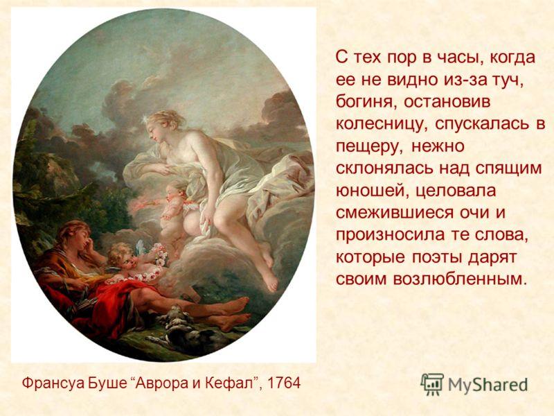 Франсуа Буше Аврора и Кефал, 1764 С тех пор в часы, когда ее не видно из-за туч, богиня, остановив колесницу, спускалась в пещеру, нежно склонялась над спящим юношей, целовала смежившиеся очи и произносила те слова, которые поэты дарят своим возлюбле