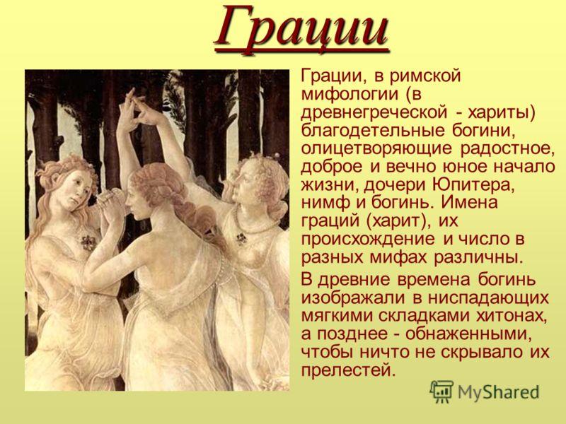 Грации Грации, в римской мифологии (в древнегреческой - хариты) благодетельные богини, олицетворяющие радостное, доброе и вечно юное начало жизни, дочери Юпитера, нимф и богинь. Имена граций (харит), их происхождение и число в разных мифах различны.