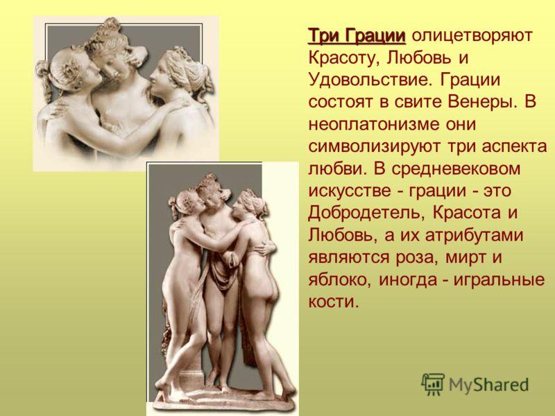 Три Грации Три Грации олицетворяют Красоту, Любовь и Удовольствие. Грации состоят в свите Венеры. В неоплатонизме они символизируют три аспекта любви. В средневековом искусстве - грации - это Добродетель, Красота и Любовь, а их атрибутами являются ро