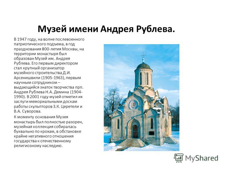 Музей имени Андрея Рублева. В 1947 году, на волне послевоенного патриотического подъема, в год празднования 800-летия Москвы, на территории монастыря
