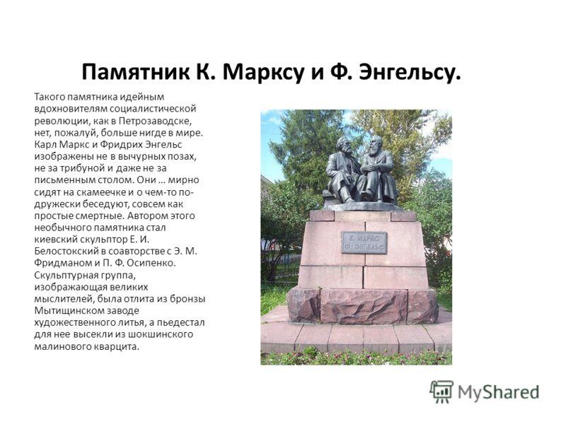 Памятник К. Марксу и Ф. Энгельсу. Такого памятника идейным вдохновителям социалистической революции, как в Петрозаводске, нет, пожалуй, больше нигде в мире. Карл Маркс и Фридрих Энгельс изображены не в вычурных позах, не за трибуной и даже не за пись