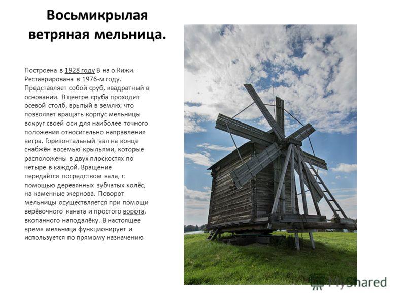 Восьмикрылая ветряная мельница. Построена в 1928 году В на о.Кижи. Реставрирована в 1976-м году. Представляет собой сруб, квадратный в основании. В це