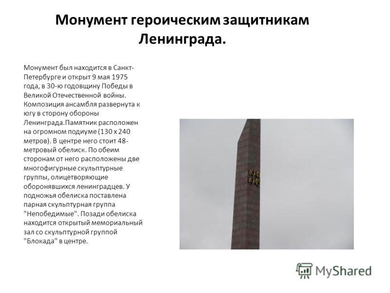 Монумент героическим защитникам Ленинграда. Монумент был находится в Санкт- Петербурге и открыт 9 мая 1975 года, в 30-ю годовщину Победы в Великой Отечественной войны. Композиция ансамбля развернута к югу в сторону обороны Ленинграда.Памятник располо