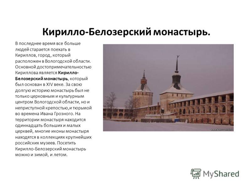 Кирилло-Белозерский монастырь. В последнее время все больше людей старается поехать в Кириллов, город, который расположен в Вологодской области. Основной достопримечательностью Кириллова является Кирилло- Белозерский монастырь, который был основан в