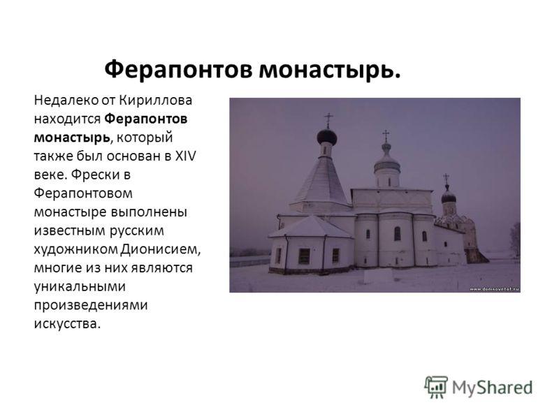 Ферапонтов монастырь. Недалеко от Кириллова находится Ферапонтов монастырь, который также был основан в XIV веке. Фрески в Ферапонтовом монастыре выполнены известным русским художником Дионисием, многие из них являются уникальными произведениями иску
