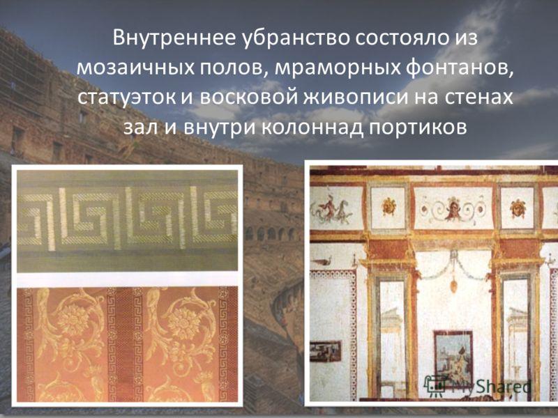 Внутреннее убранство состояло из мозаичных полов, мраморных фонтанов, статуэток и восковой живописи на стенах зал и внутри колоннад портиков