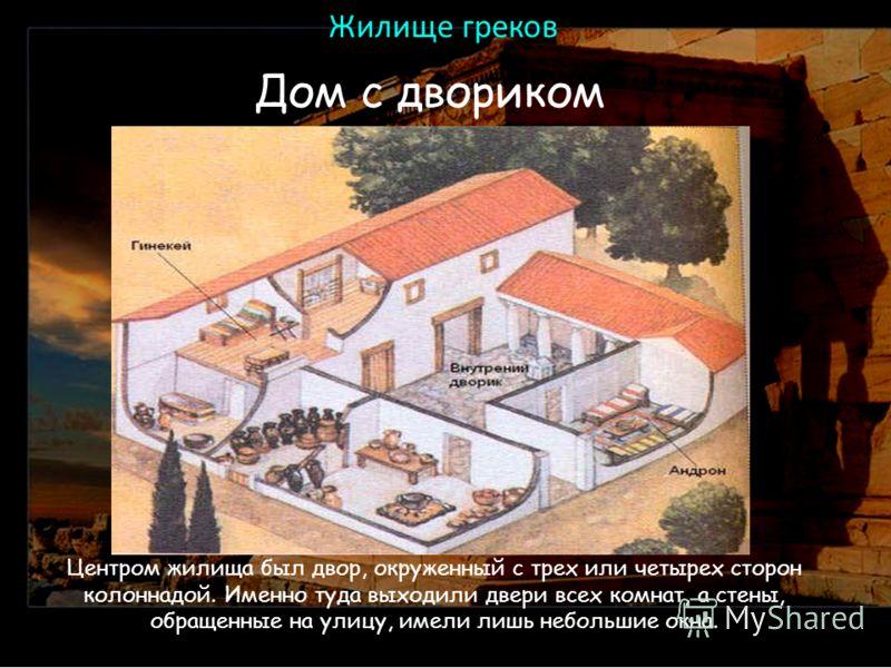 Жилище греков Дом с двориком Центром жилища был двор, окруженный с трех или четырех сторон колоннадой. Именно туда выходили двери всех комнат, а стены, обращенные на улицу, имели лишь небольшие окна.