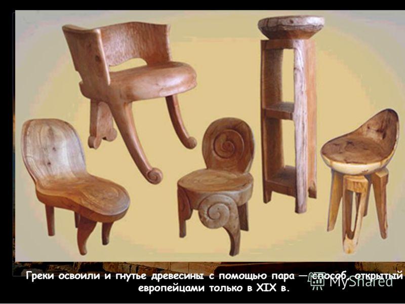 Греки освоили и гнутье древесины с помощью пара способ, открытый европейцами только в XIX в.