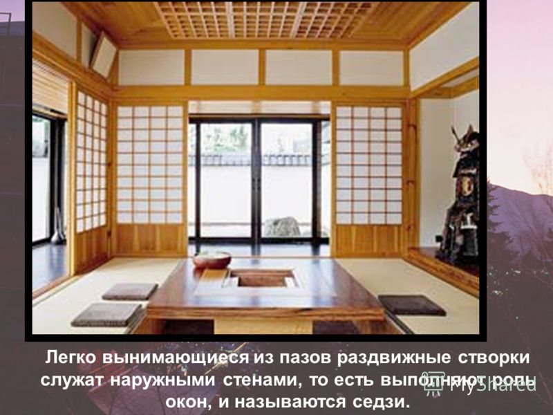 Легко вынимающиеся из пазов раздвижные створки служат наружными стенами, то есть выполняют роль окон, и называются седзи.