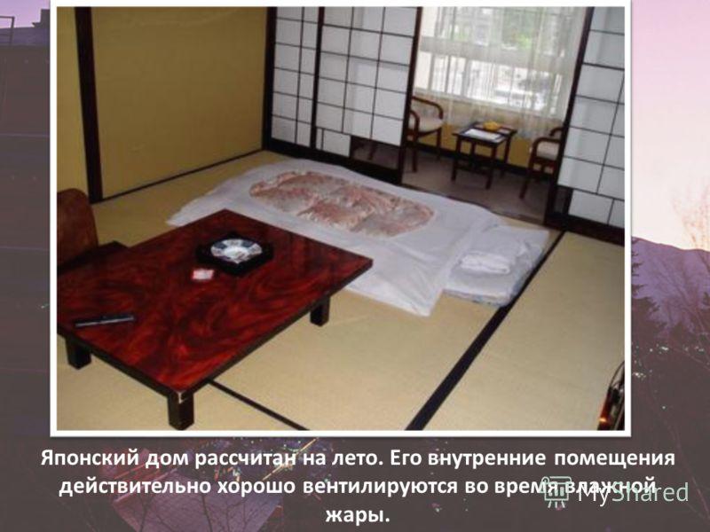 Японский дом рассчитан на лето. Его внутренние помещения действительно хорошо вентилируются во время влажной жары.