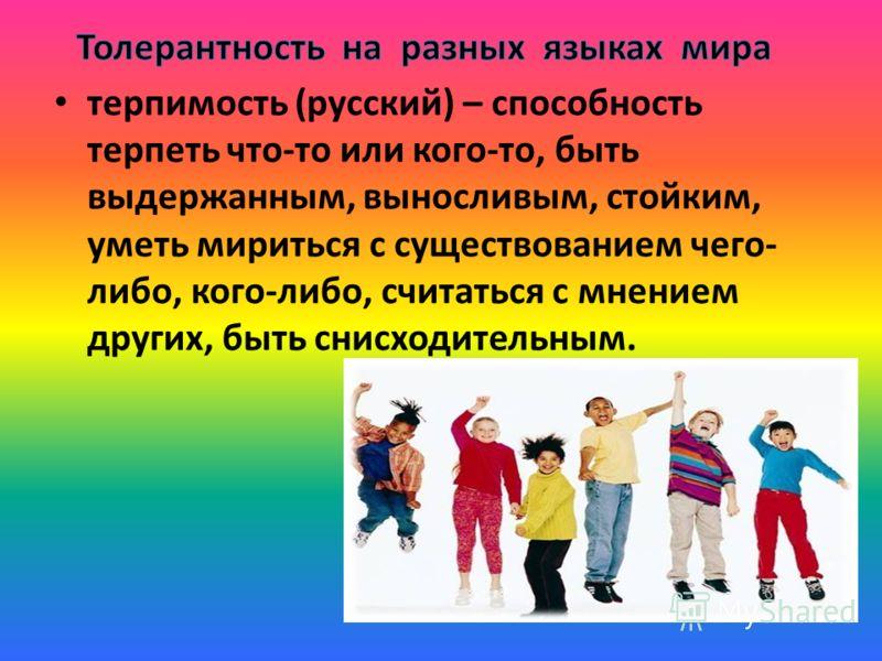 терпимость (русский) – способность терпеть что-то или кого-то, быть выдержанным, выносливым, стойким, уметь мириться с существованием чего- либо, кого-либо, считаться с мнением других, быть снисходительным.