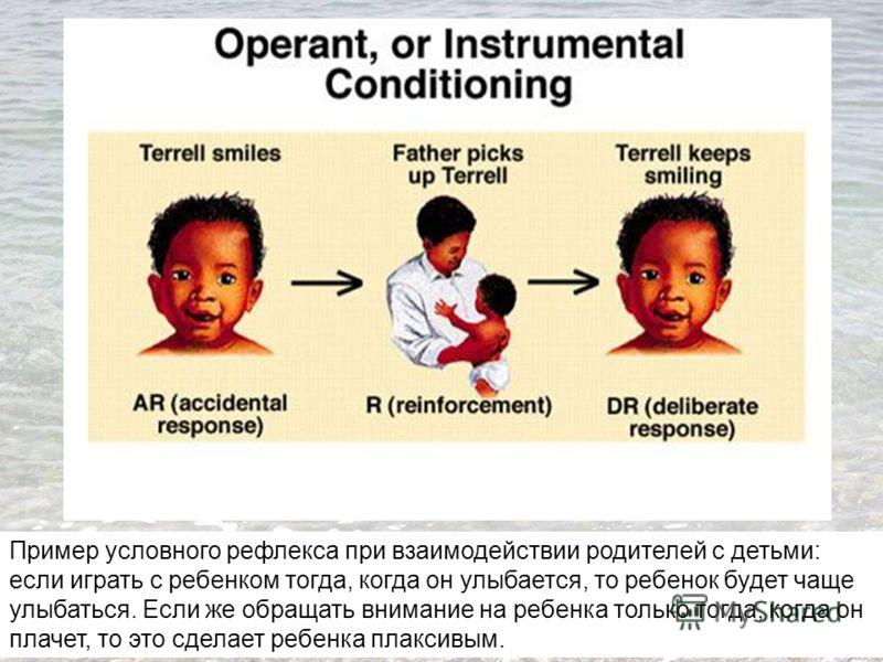 Пример условного рефлекса при взаимодействии родителей с детьми: если играть с ребенком тогда, когда он улыбается, то ребенок будет чаще улыбаться. Если же обращать внимание на ребенка только тогда, когда он плачет, то это сделает ребенка плаксивым.