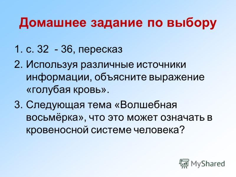 Домашнее задание по выбору 1.с. 32 - 36, пересказ 2.Используя различные источники информации, объясните выражение «голубая кровь». 3.Следующая тема «Волшебная восьмёрка», что это может означать в кровеносной системе человека?