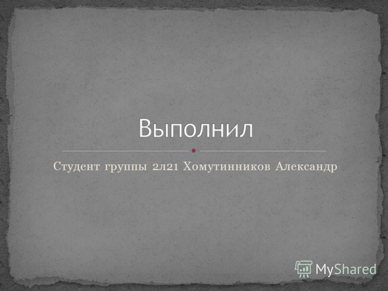 Студент группы 2л21 Хомутинников Александр