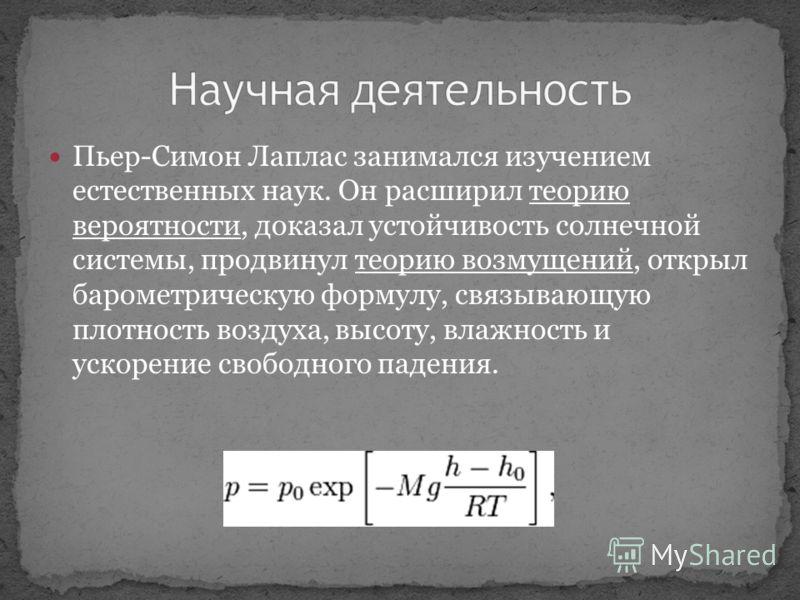 Пьер-Симон Лаплас занимался изучением естественных наук. Он расширил теорию вероятности, доказал устойчивость солнечной системы, продвинул теорию возмущений, открыл барометрическую формулу, связывающую плотность воздуха, высоту, влажность и ускорение