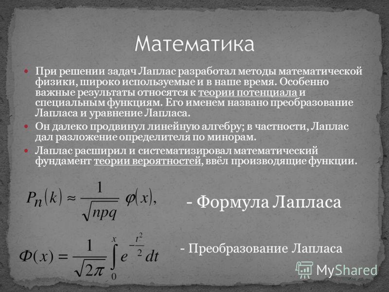 При решении задач Лаплас разработал методы математической физики, широко используемые и в наше время. Особенно важные результаты относятся к теории потенциала и специальным функциям. Его именем названо преобразование Лапласа и уравнение Лапласа. Он д