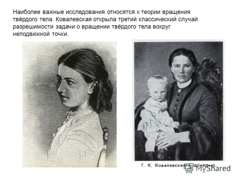 Наиболее важные исследования относятся к теории вращения твёрдого тела. Ковалевская открыла третий классический случай разрешимости задачи о вращении твёрдого тела вокруг неподвижной точки.