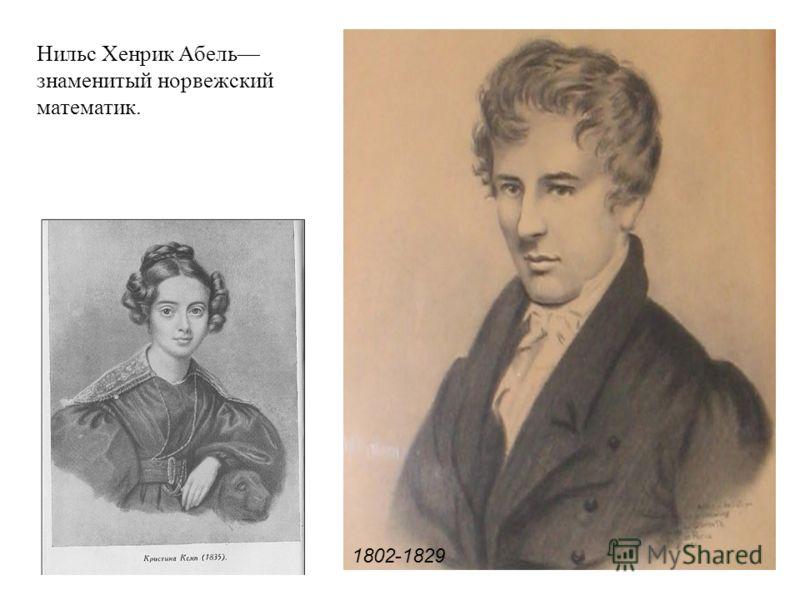 Нильс Хенрик Абель знаменитый норвежский математик. 1802-1829