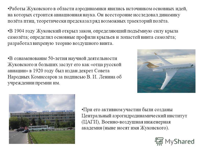 Работы Жуковского в области аэродинамики явились источником основных идей, на которых строится авиационная наука. Он всесторонне исследовал динамику полёта птиц, теоретически предсказал ряд возможных траекторий полёта. В 1904 году Жуковский открыл за