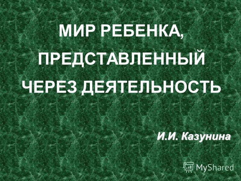 МИР РЕБЕНКА, ПРЕДСТАВЛЕННЫЙ ЧЕРЕЗ ДЕЯТЕЛЬНОСТЬ И.И. Казунина