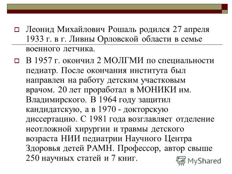 Леонид Михайлович Рошаль родился 27 апреля 1933 г. в г. Ливны Орловской области в семье военного летчика. В 1957 г. окончил 2 МОЛГМИ по специальности педиатр. После окончания института был направлен на работу детским участковым врачом. 20 лет прорабо