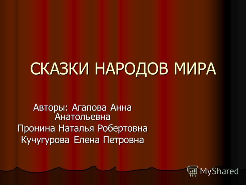 СКАЗКИ НАРОДОВ МИРА Авторы: Агапова Анна Анатольевна Пронина Наталья Робертовна Кучугурова Елена Петровна