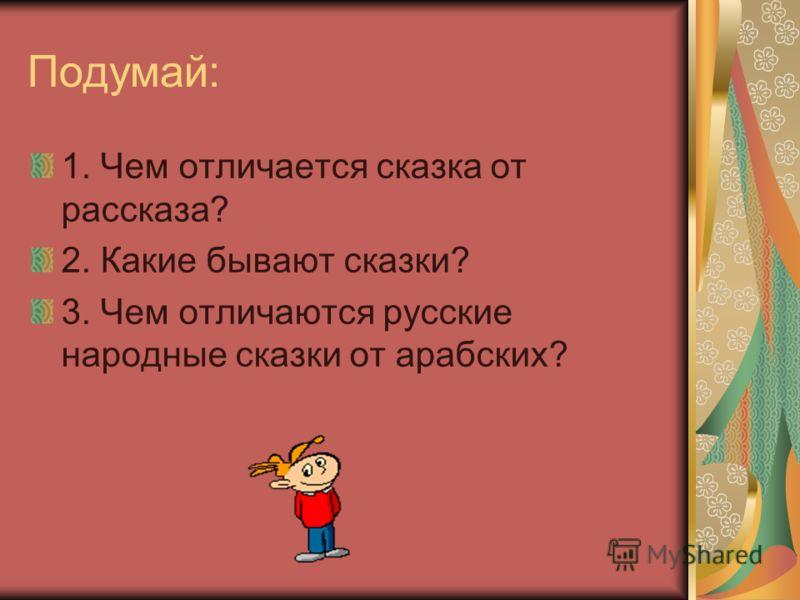 Подумай: 1. Чем отличается сказка от рассказа? 2. Какие бывают сказки? 3. Чем отличаются русские народные сказки от арабских?