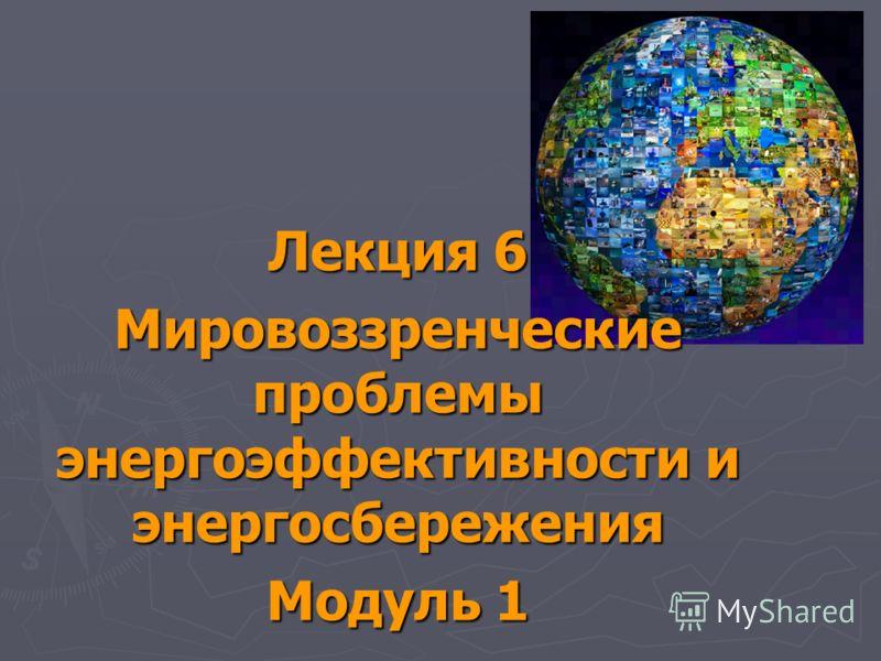 Лекция 6 Мировоззренческие проблемы энергоэффективности и энергосбережения Модуль 1