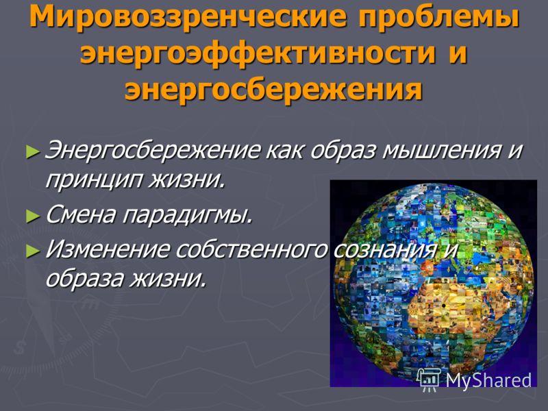 Мировоззренческие проблемы энергоэффективности и энергосбережения Энергосбережение как образ мышления и принцип жизни. Энергосбережение как образ мышления и принцип жизни. Смена парадигмы. Смена парадигмы. Изменение собственного сознания и образа жиз