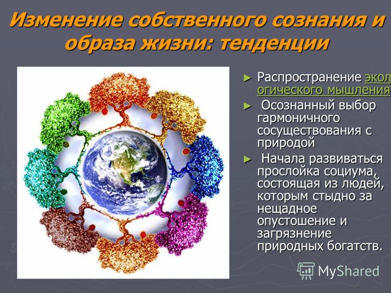 Изменение собственного сознания и образа жизни: тенденции Распространение экол огического мышления Распространение экол огического мышления экол огического мышленияэкол огического мышления Осознанный выбор гармоничного сосуществования с природой Осоз