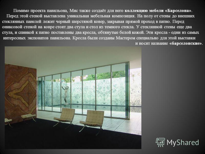 Помимо проекта павильона, Мис также создаёт для него коллекцию мебели «Барселона». Перед этой стеной выставлена уникальная мебельная композиция. На полу от стены до внешних стеклянных панелей лежит черный шерстяной ковер, закрывая прямой проход в пат