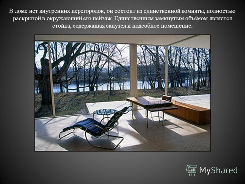 В доме нет внутренних перегородок, он состоит из единственной комнаты, полностью раскрытой в окружающий его пейзаж. Единственным замкнутым объёмом является стойка, содержащая санузел и подсобное помещение.