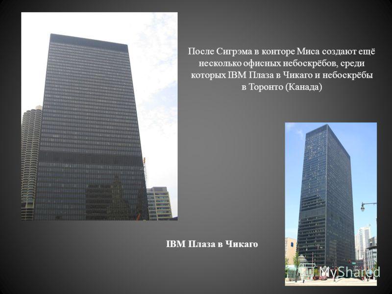 После Сигрэма в конторе Миса создают ещё несколько офисных небоскрёбов, среди которых IBM Плаза в Чикаго и небоскрёбы в Торонто (Канада) IBM Плаза в Чикаго