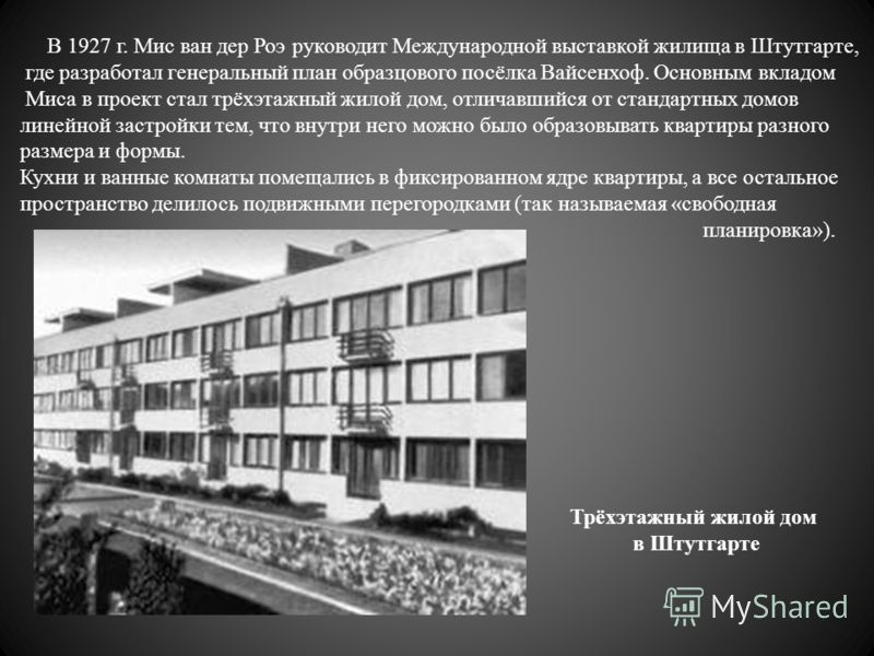 В 1927 г. Мис ван дер Роэ руководит Международной выставкой жилища в Штутгарте, где разработал генеральный план образцового посёлка Вайсенхоф. Основным вкладом Миса в проект стал трёхэтажный жилой дом, отличавшийся от стандартных домов линейной застр