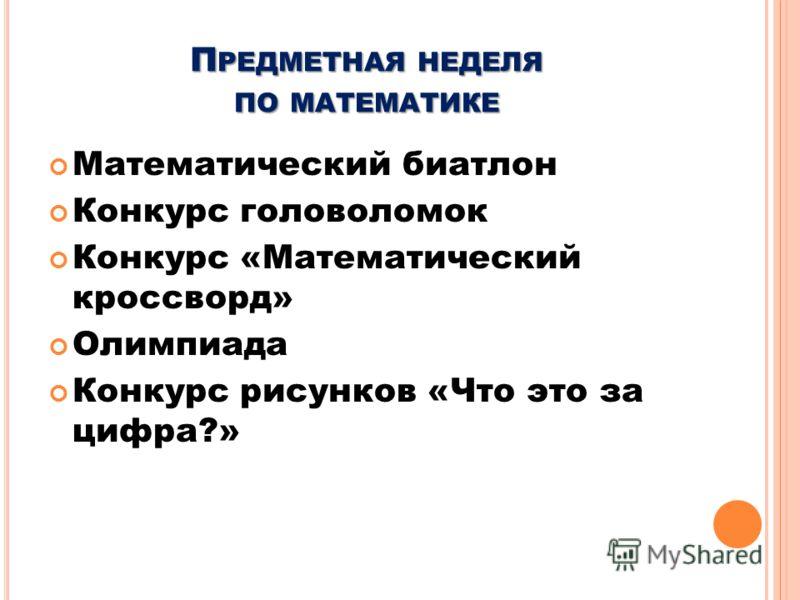 П РЕДМЕТНАЯ НЕДЕЛЯ ПО МАТЕМАТИКЕ Математический биатлон Конкурс головоломок Конкурс «Математический кроссворд» Олимпиада Конкурс рисунков «Что это за цифра?»