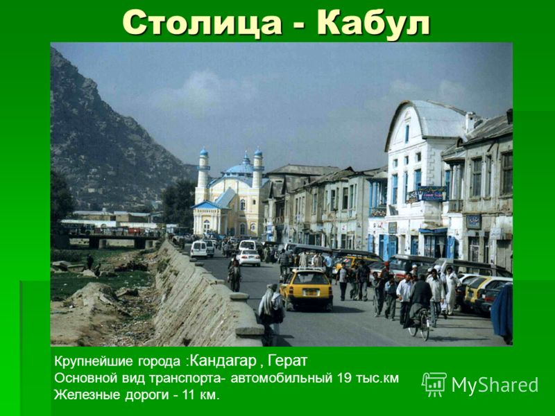 Столица - Кабул Крупнейшие города : Кандагар, Герат Основной вид транспорта- автомобильный 19 тыс.км Железные дороги - 11 км.