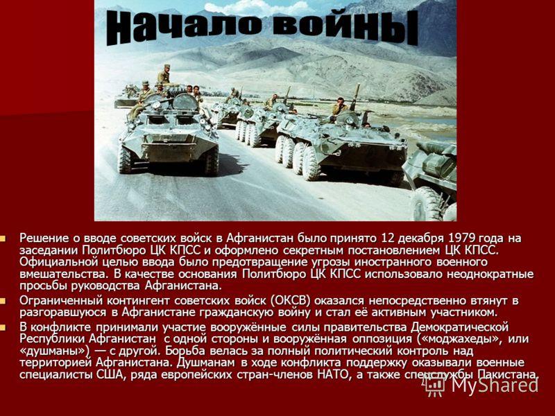 Начало Решение о вводе советских войск в Афганистан было принято 12 декабря 1979 года на заседании Политбюро ЦК КПСС и оформлено секретным постановлением ЦК КПСС. Официальной целью ввода было предотвращение угрозы иностранного военного вмешательства.