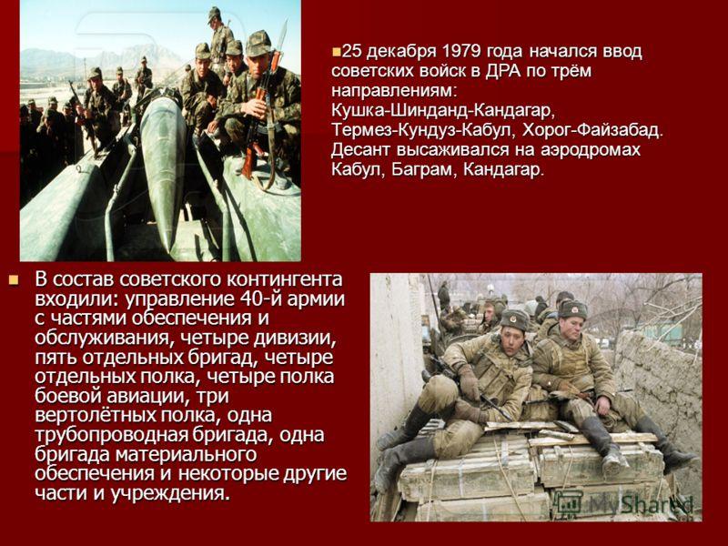 В состав советского контингента входили: управление 40 й армии с частями обеспечения и обслуживания, четыре дивизии, пять отдельных бригад, четыре отдельных полка, четыре полка боевой авиации, три вертолётных полка, одна трубопроводная бригада, одна