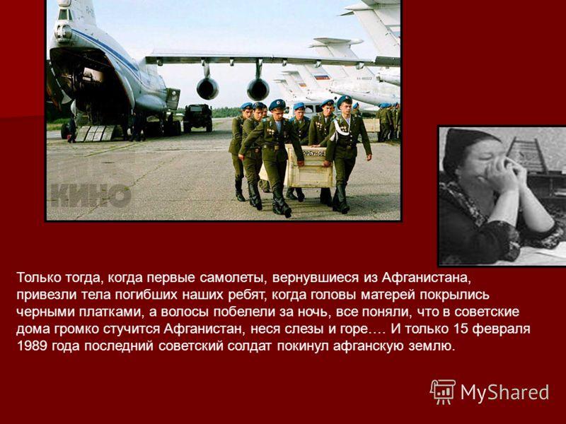 Только тогда, когда первые самолеты, вернувшиеся из Афганистана, привезли тела погибших наших ребят, когда головы матерей покрылись черными платками, а волосы побелели за ночь, все поняли, что в советские дома громко стучится Афганистан, неся слезы и