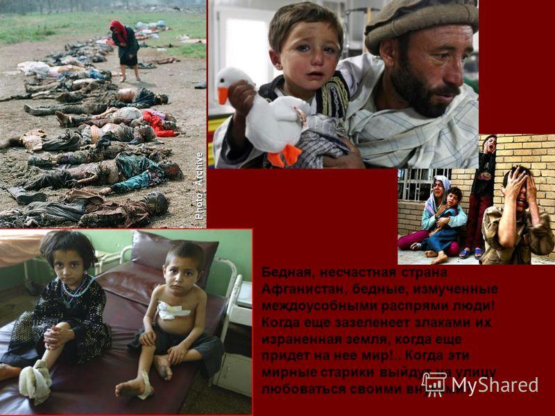 Бедная, несчастная страна Афганистан, бедные, измученные междоусобными распрями люди! Когда еще зазеленеет злаками их израненная земля, когда еще придет на нее мир!.. Когда эти мирные старики выйдут на улицу любоваться своими внуками?