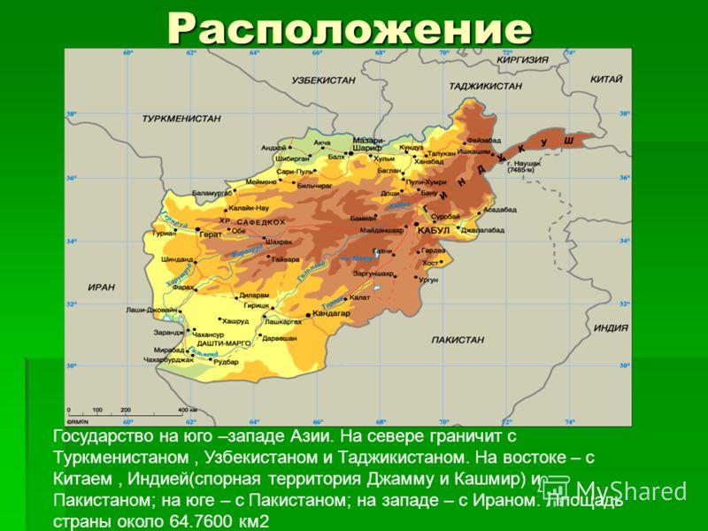 Расположение Государство на юго –западе Азии. На севере граничит с Туркменистаном, Узбекистаном и Таджикистаном. На востоке – с Китаем, Индией(спорная территория Джамму и Кашмир) и Пакистаном; на юге – с Пакистаном; на западе – с Ираном. Площадь стра